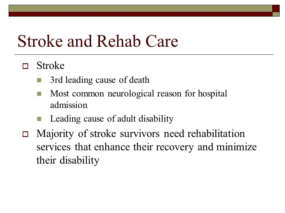 Stroke and Rehab Care Stroke 3rd leading cause of death Most common neurological reason for hospital admission Leading cause of adult disability Majority of stroke survivors need rehabilitation services that enhance their recovery and minimize their disability
