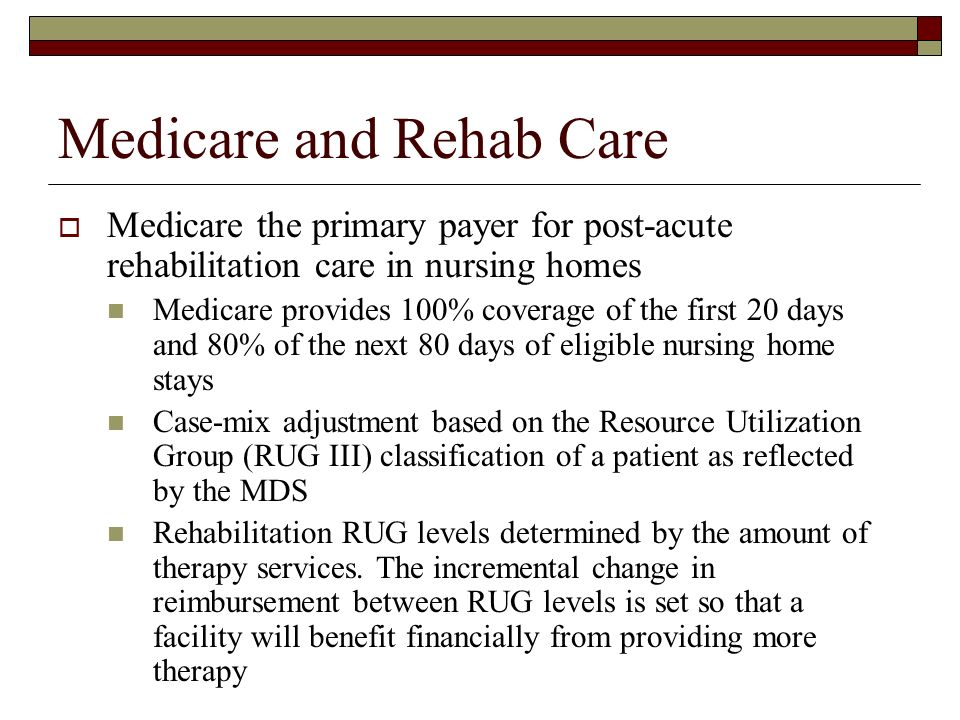 Medicare and Rehab Care Medicare the primary payer for post-acute rehabilitation care in nursing homes Medicare provides 100% coverage of the first 20 days and 80% of the next 80 days of eligible nursing home stays Case-mix adjustment based on the Resource Utilization Group (RUG III) classification of a patient as reflected by the MDS Rehabilitation RUG levels determined by the amount of therapy services.