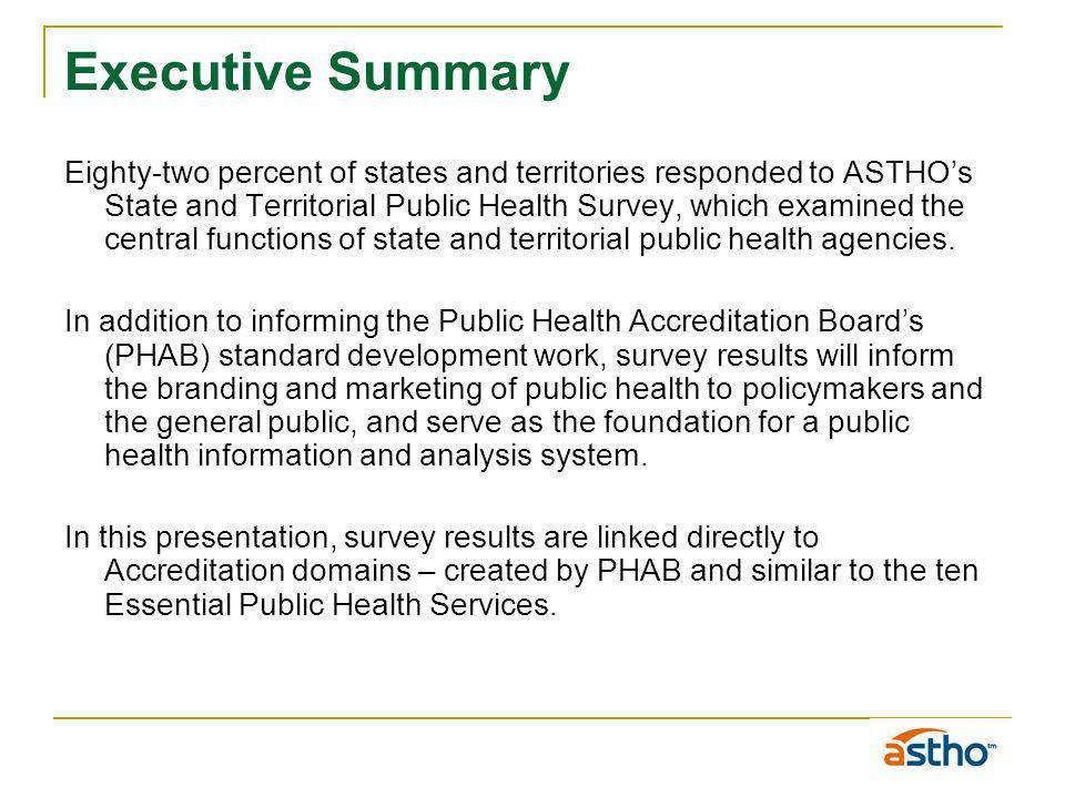 Executive Summary Eighty-two percent of states and territories responded to ASTHOs State and Territorial Public Health Survey, which examined the central functions of state and territorial public health agencies.