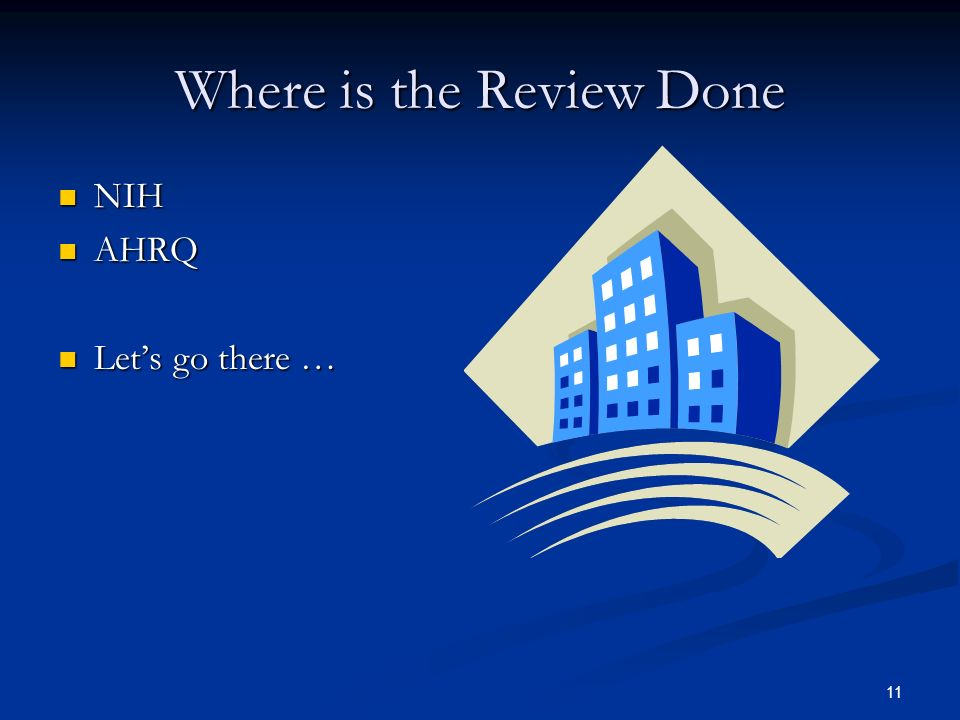 11 Where is the Review Done NIH NIH AHRQ AHRQ Lets go there … Lets go there …