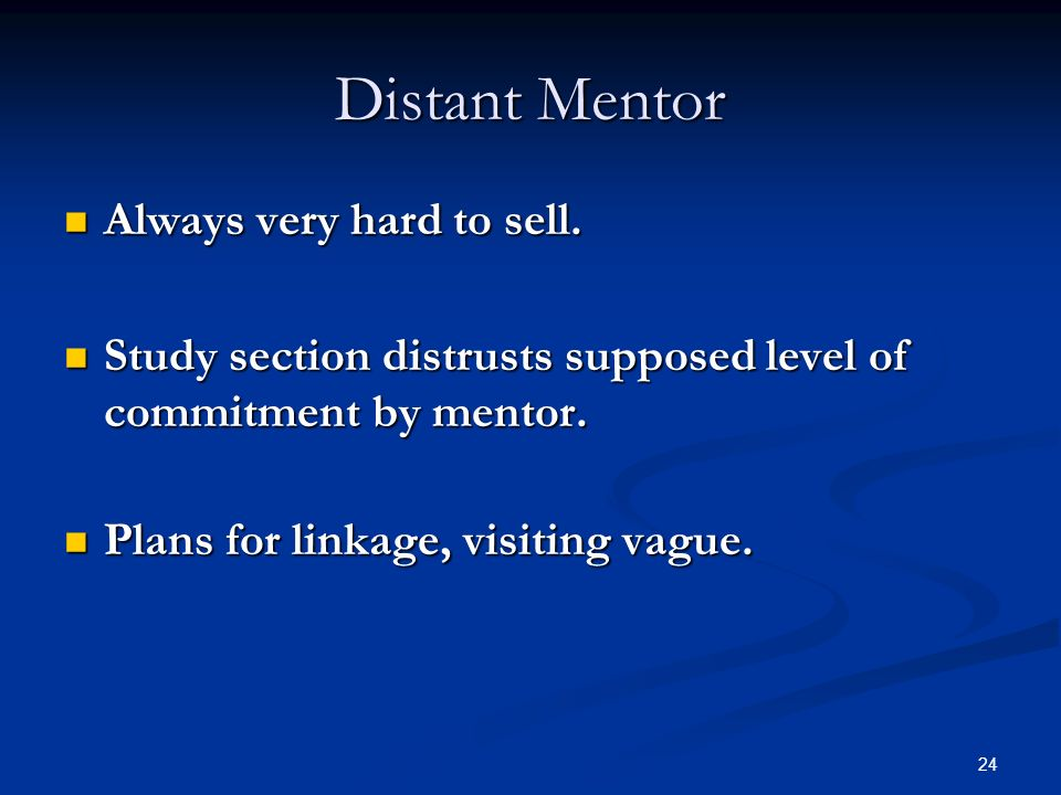 24 Distant Mentor Always very hard to sell. Always very hard to sell. Study section distrusts supposed level of commitment by mentor. Study section di