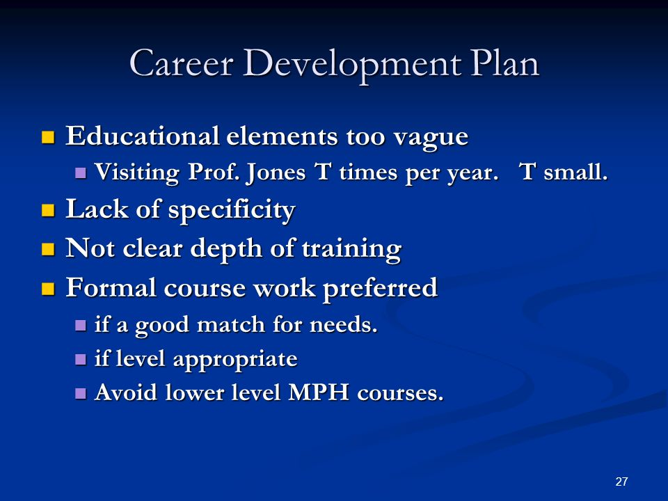 27 Career Development Plan Educational elements too vague Educational elements too vague Visiting Prof. Jones T times per year. T small. Visiting Prof