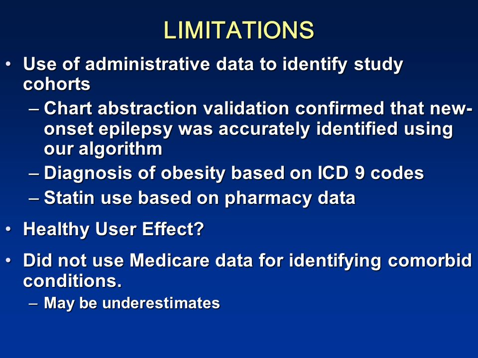 LIMITATIONS Use of administrative data to identify study cohortsUse of administrative data to identify study cohorts –Chart abstraction validation confirmed that new- onset epilepsy was accurately identified using our algorithm –Diagnosis of obesity based on ICD 9 codes –Statin use based on pharmacy data Healthy User Effect Healthy User Effect.