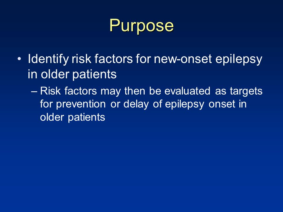 Purpose Identify risk factors for new-onset epilepsy in older patients –Risk factors may then be evaluated as targets for prevention or delay of epilepsy onset in older patients
