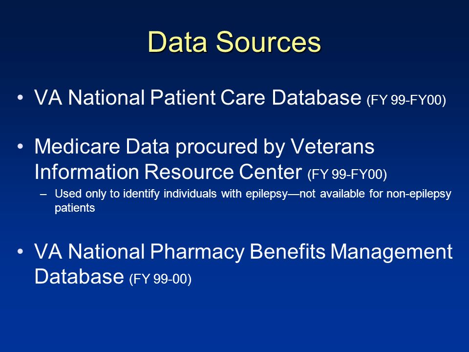 Data Sources VA National Patient Care Database (FY 99-FY00) Medicare Data procured by Veterans Information Resource Center (FY 99-FY00) –Used only to identify individuals with epilepsynot available for non-epilepsy patients VA National Pharmacy Benefits Management Database (FY 99-00)