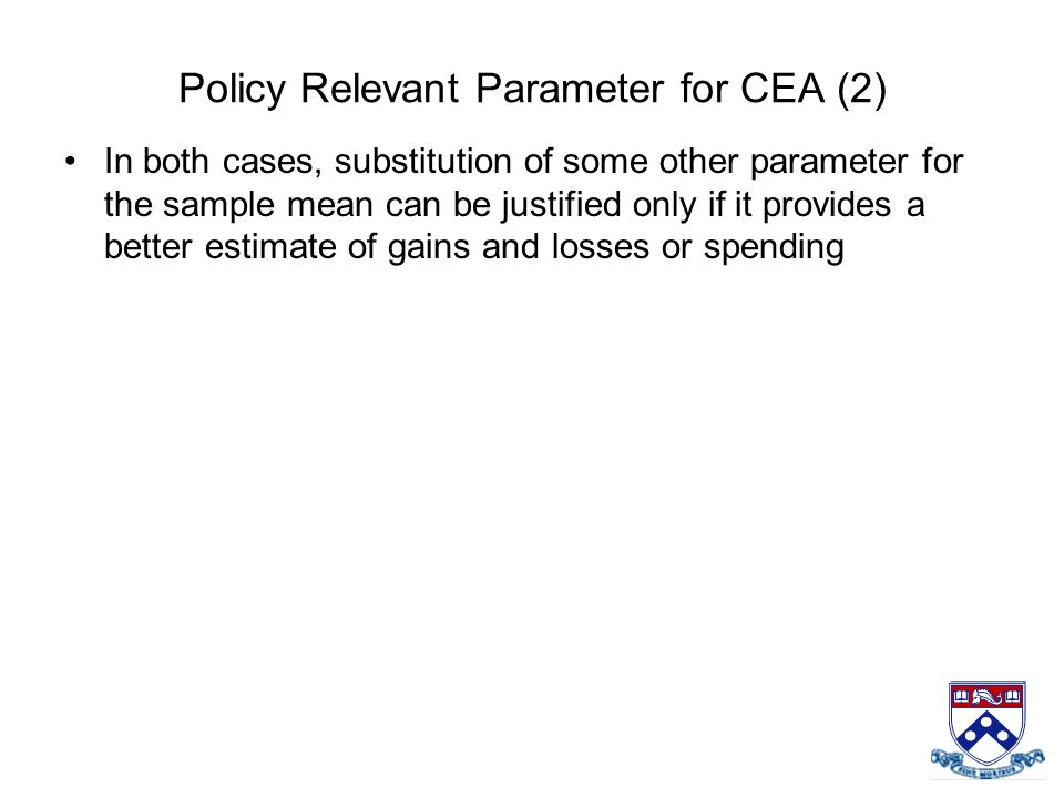 Policy Relevant Parameter for CEA (2) In both cases, substitution of some other parameter for the sample mean can be justified only if it provides a b