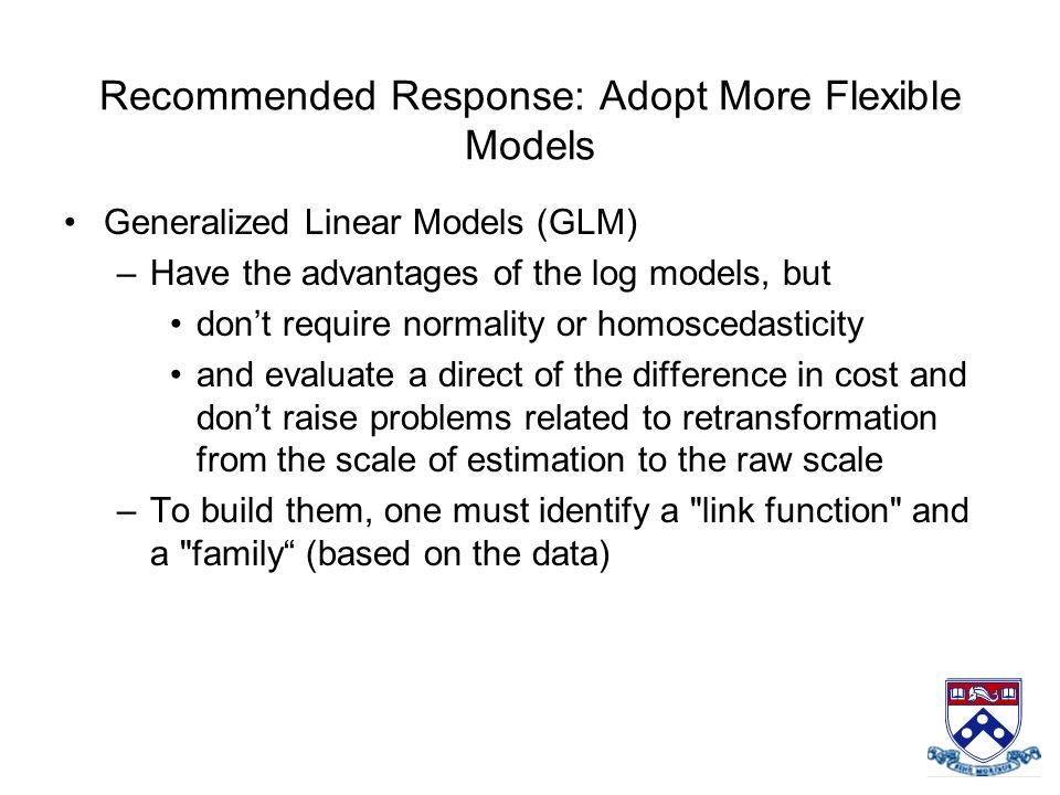Recommended Response: Adopt More Flexible Models Generalized Linear Models (GLM) –Have the advantages of the log models, but dont require normality or
