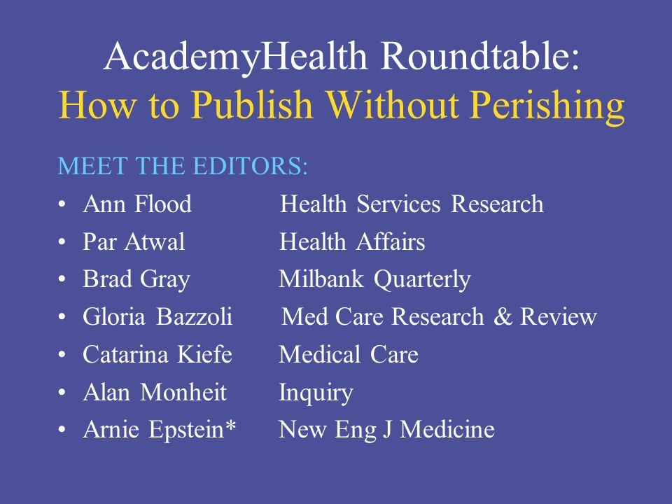 AcademyHealth Roundtable: How to Publish Without Perishing MEET THE EDITORS: Ann Flood Health Services Research Par Atwal Health Affairs Brad Gray Milbank Quarterly Gloria Bazzoli Med Care Research & Review Catarina Kiefe Medical Care Alan Monheit Inquiry Arnie Epstein* New Eng J Medicine