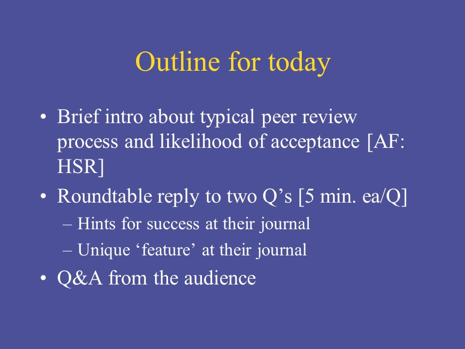 Outline for today Brief intro about typical peer review process and likelihood of acceptance [AF: HSR] Roundtable reply to two Qs [5 min.