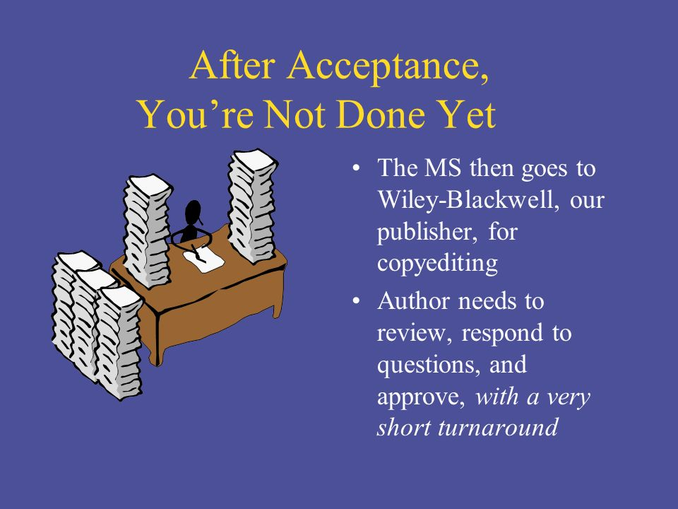 After Acceptance, Youre Not Done Yet The MS then goes to Wiley-Blackwell, our publisher, for copyediting Author needs to review, respond to questions, and approve, with a very short turnaround