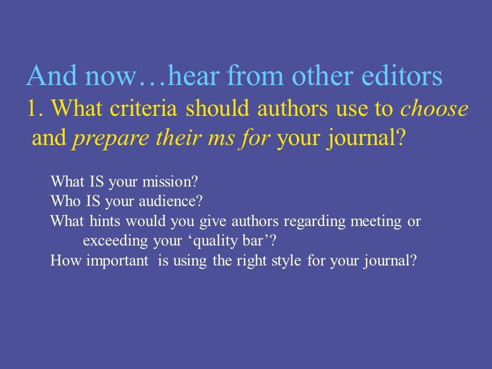 And now…hear from other editors 1.What criteria should authors use to choose and prepare their ms for your journal.
