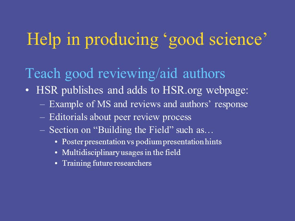 Help in producing good science Teach good reviewing/aid authors HSR publishes and adds to HSR.org webpage: –Example of MS and reviews and authors response –Editorials about peer review process –Section on Building the Field such as… Poster presentation vs podium presentation hints Multidisciplinary usages in the field Training future researchers