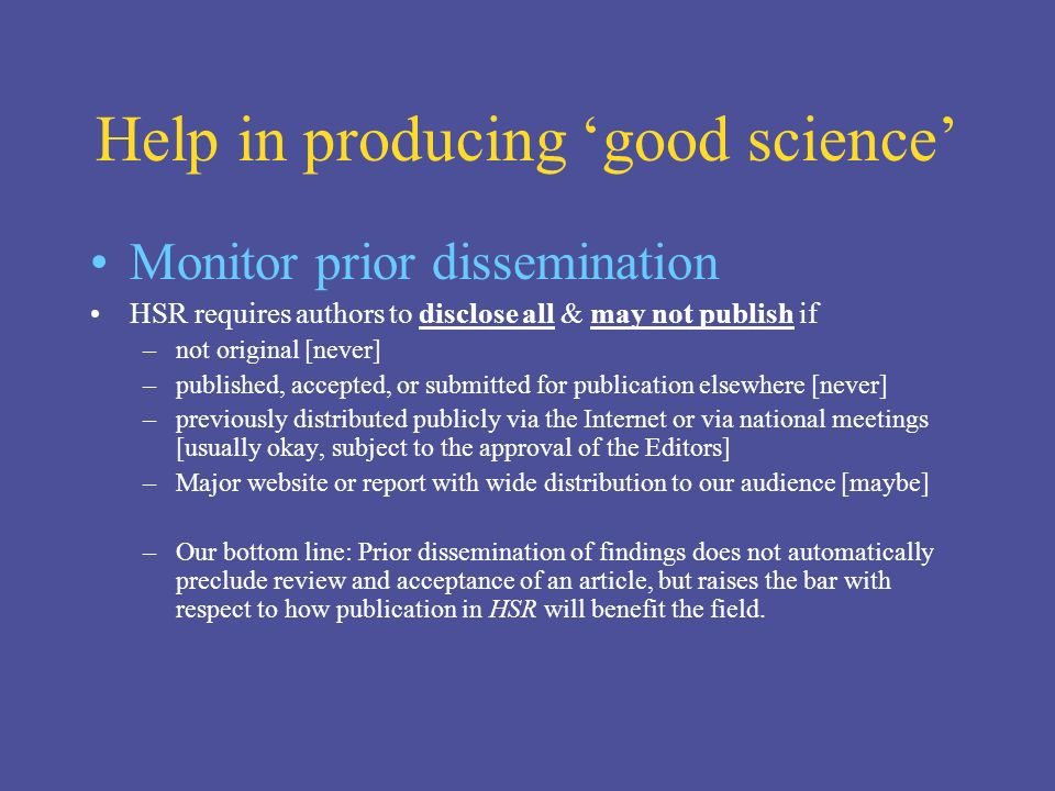 Help in producing good science Monitor prior dissemination HSR requires authors to disclose all & may not publish if –not original [never] –published, accepted, or submitted for publication elsewhere [never] –previously distributed publicly via the Internet or via national meetings [usually okay, subject to the approval of the Editors] –Major website or report with wide distribution to our audience [maybe] –Our bottom line: Prior dissemination of findings does not automatically preclude review and acceptance of an article, but raises the bar with respect to how publication in HSR will benefit the field.