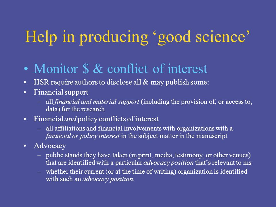 Help in producing good science Monitor $ & conflict of interest HSR require authors to disclose all & may publish some: Financial support –all financial and material support (including the provision of, or access to, data) for the research Financial and policy conflicts of interest –all affiliations and financial involvements with organizations with a financial or policy interest in the subject matter in the manuscript Advocacy –public stands they have taken (in print, media, testimony, or other venues) that are identified with a particular advocacy position thats relevant to ms –whether their current (or at the time of writing) organization is identified with such an advocacy position.