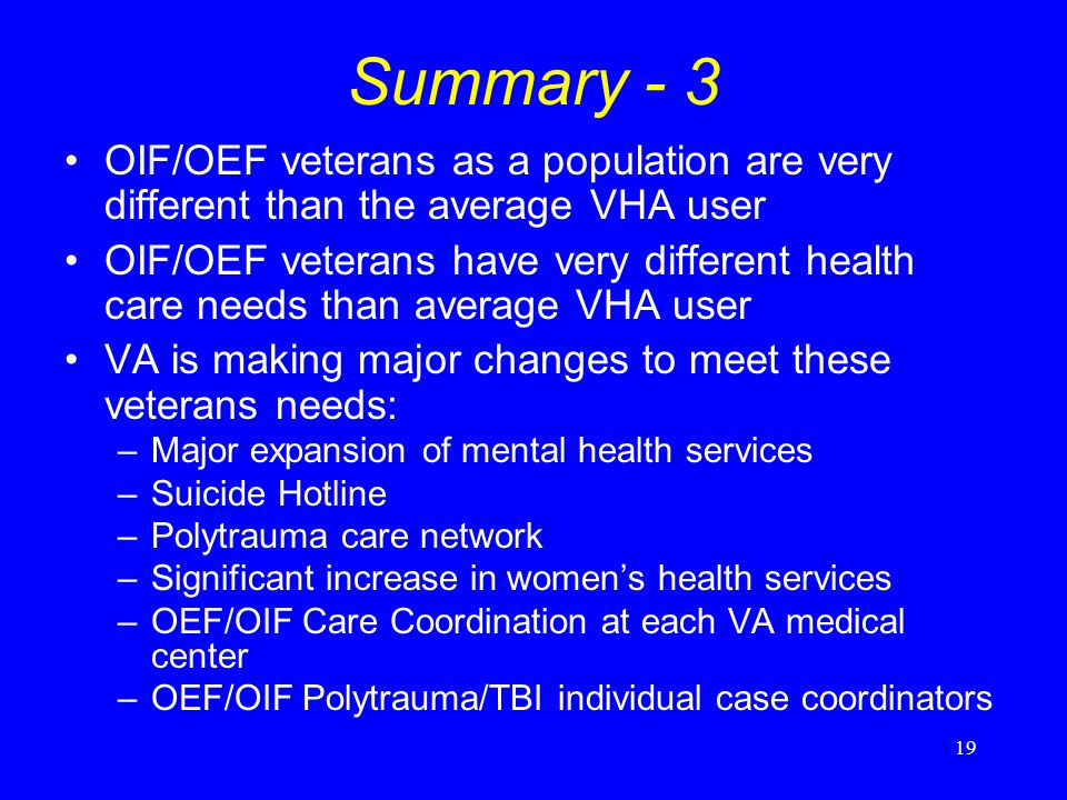 19 Summary - 3 OIF/OEF veterans as a population are very different than the average VHA user OIF/OEF veterans have very different health care needs than average VHA user VA is making major changes to meet these veterans needs: –Major expansion of mental health services –Suicide Hotline –Polytrauma care network –Significant increase in womens health services –OEF/OIF Care Coordination at each VA medical center –OEF/OIF Polytrauma/TBI individual case coordinators With thanks to Drs.