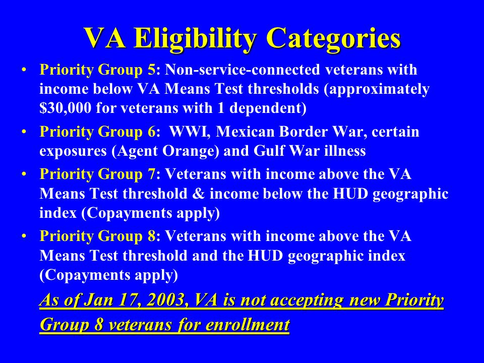 VA Eligibility Categories Priority Group 5: Non-service-connected veterans with income below VA Means Test thresholds (approximately $30,000 for veterans with 1 dependent) Priority Group 6: WWI, Mexican Border War, certain exposures (Agent Orange) and Gulf War illness Priority Group 7: Veterans with income above the VA Means Test threshold & income below the HUD geographic index (Copayments apply) Priority Group 8: Veterans with income above the VA Means Test threshold and the HUD geographic index (Copayments apply) As of Jan 17, 2003, VA is not accepting new Priority Group 8 veterans for enrollment