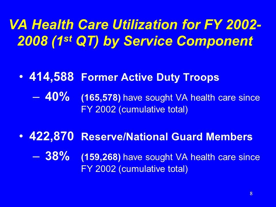8 VA Health Care Utilization for FY 2002- 2008 (1 st QT) by Service Component 414,588 Former Active Duty Troops –40% (165,578) have sought VA health care since FY 2002 (cumulative total) 422,870 Reserve/National Guard Members –38% (159,268) have sought VA health care since FY 2002 (cumulative total)