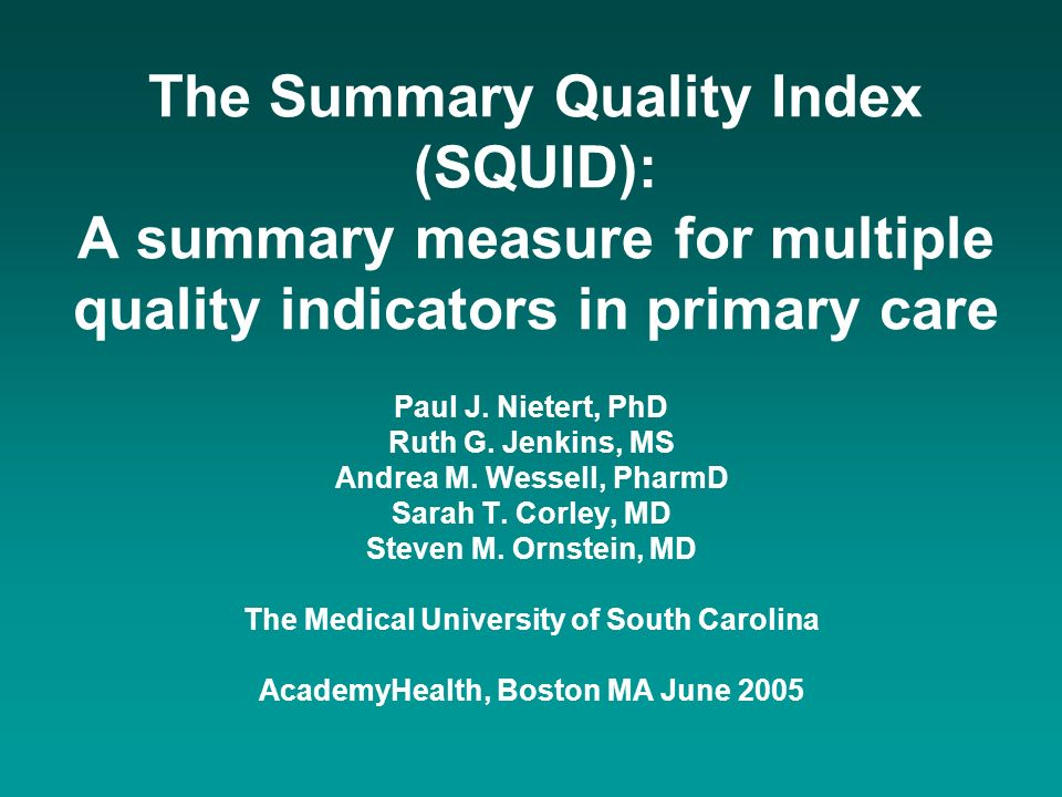 The Summary Quality Index (SQUID): A summary measure for multiple quality indicators in primary care Paul J. Nietert, PhD Ruth G. Jenkins, MS Andrea M