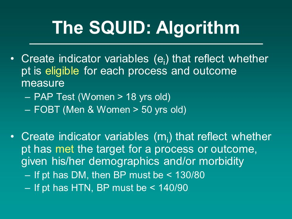 The SQUID: Algorithm Create indicator variables (e i ) that reflect whether pt is eligible for each process and outcome measure –PAP Test (Women > 18