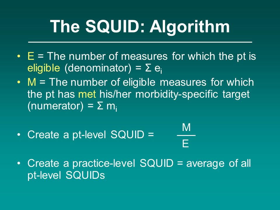 The SQUID: Algorithm E = The number of measures for which the pt is eligible (denominator) = Σ e i M = The number of eligible measures for which the p