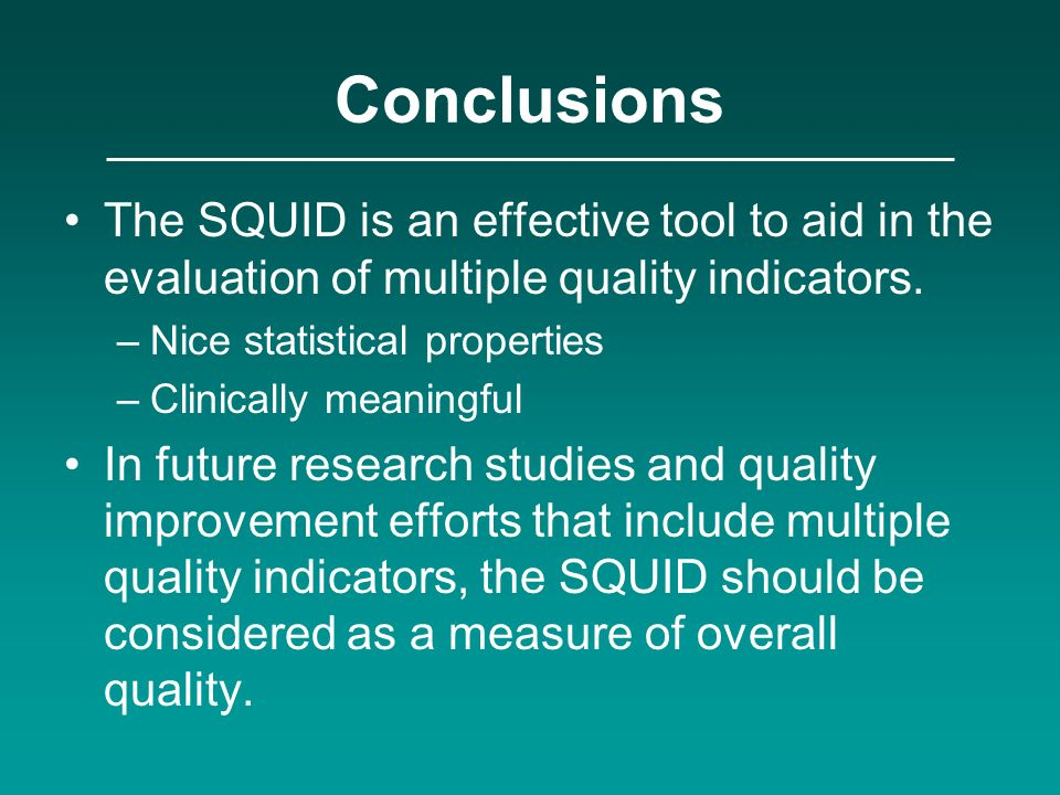 Conclusions The SQUID is an effective tool to aid in the evaluation of multiple quality indicators. –Nice statistical properties –Clinically meaningfu