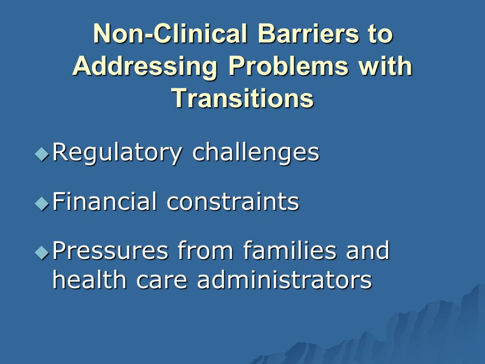 Non-Clinical Barriers to Addressing Problems with Transitions Regulatory challenges Regulatory challenges Financial constraints Financial constraints Pressures from families and health care administrators Pressures from families and health care administrators