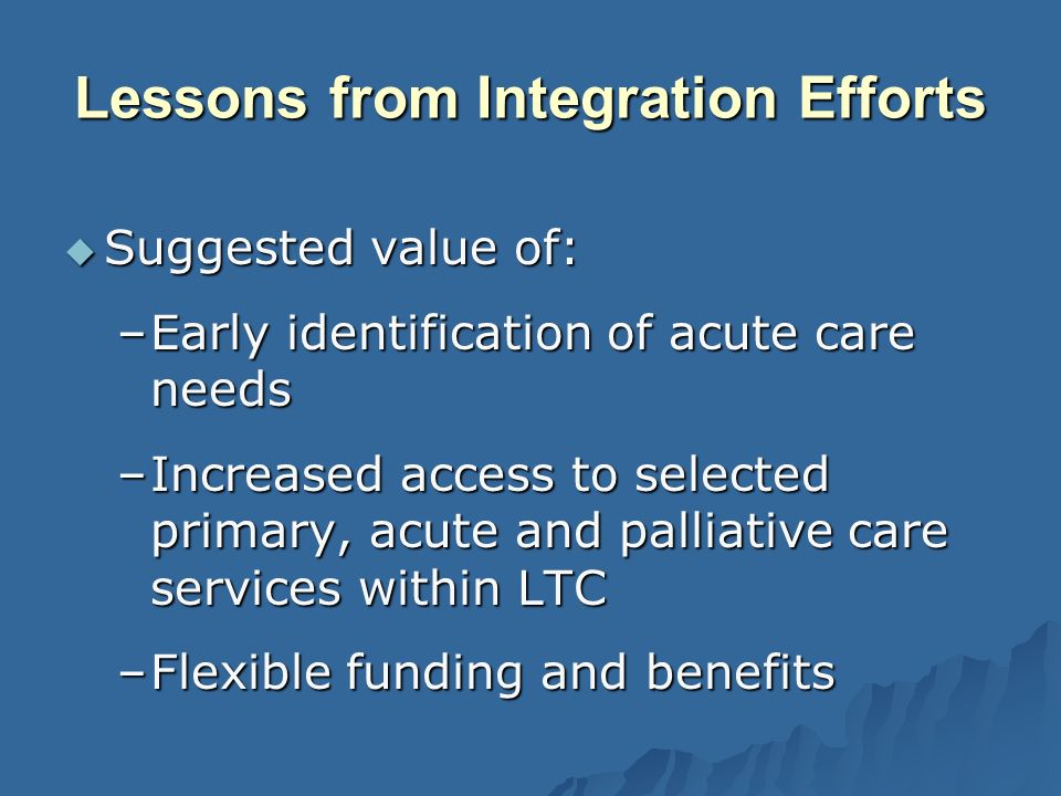 Suggested value of: Suggested value of: –Early identification of acute care needs –Increased access to selected primary, acute and palliative care services within LTC –Flexible funding and benefits Lessons from Integration Efforts