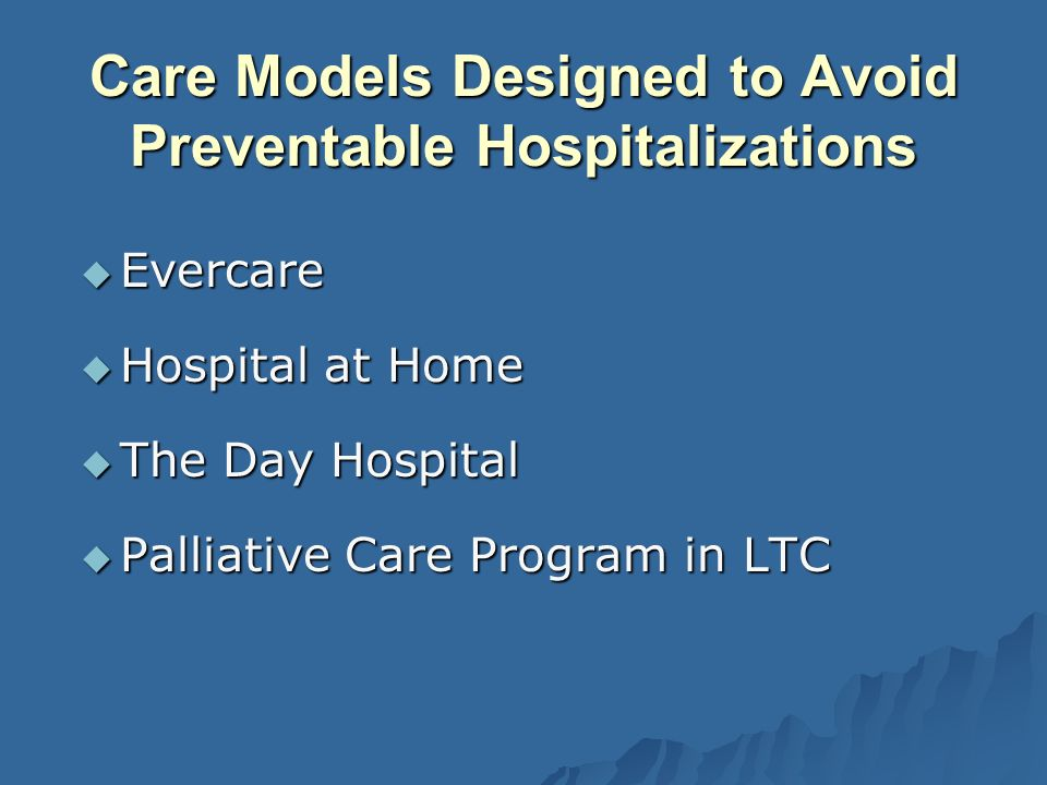Care Models Designed to Avoid Preventable Hospitalizations Evercare Evercare Hospital at Home Hospital at Home The Day Hospital The Day Hospital Palliative Care Program in LTC Palliative Care Program in LTC