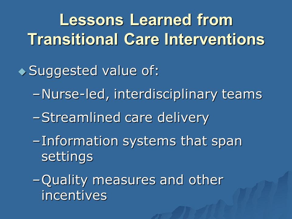 Lessons Learned from Transitional Care Interventions Suggested value of: Suggested value of: –Nurse-led, interdisciplinary teams –Streamlined care delivery –Information systems that span settings –Quality measures and other incentives