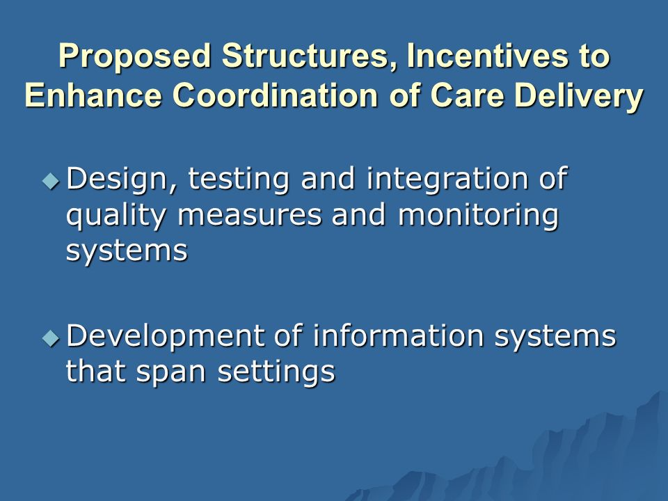 Proposed Structures, Incentives to Enhance Coordination of Care Delivery Design, testing and integration of quality measures and monitoring systems Design, testing and integration of quality measures and monitoring systems Development of information systems that span settings Development of information systems that span settings