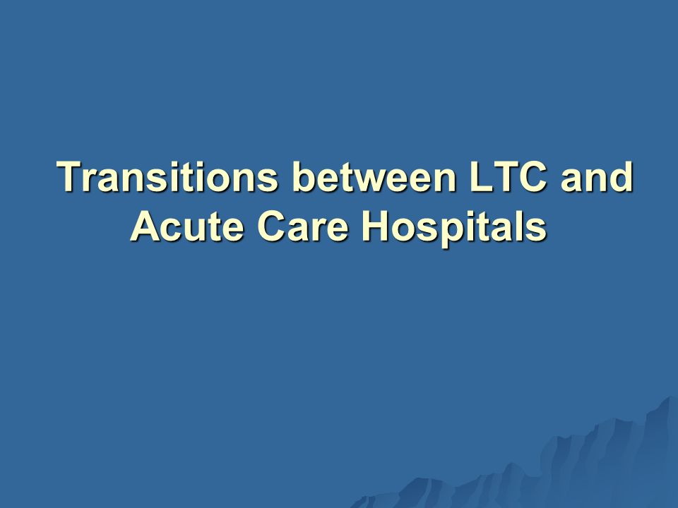 Transitions between LTC and Acute Care Hospitals Transitions between LTC and Acute Care Hospitals