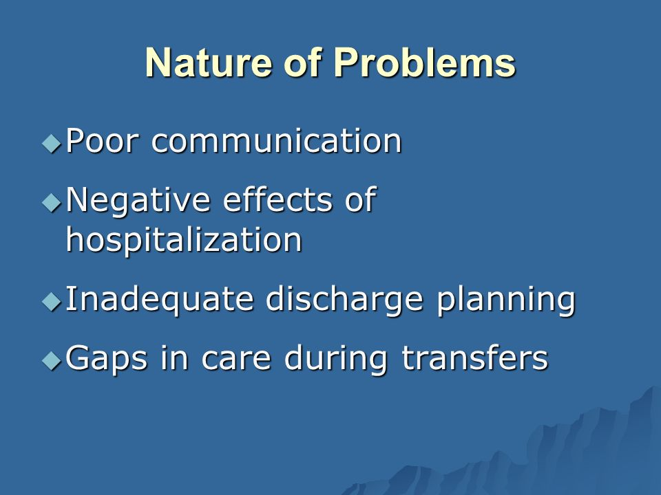 Nature of Problems Poor communication Poor communication Negative effects of hospitalization Negative effects of hospitalization Inadequate discharge planning Inadequate discharge planning Gaps in care during transfers Gaps in care during transfers