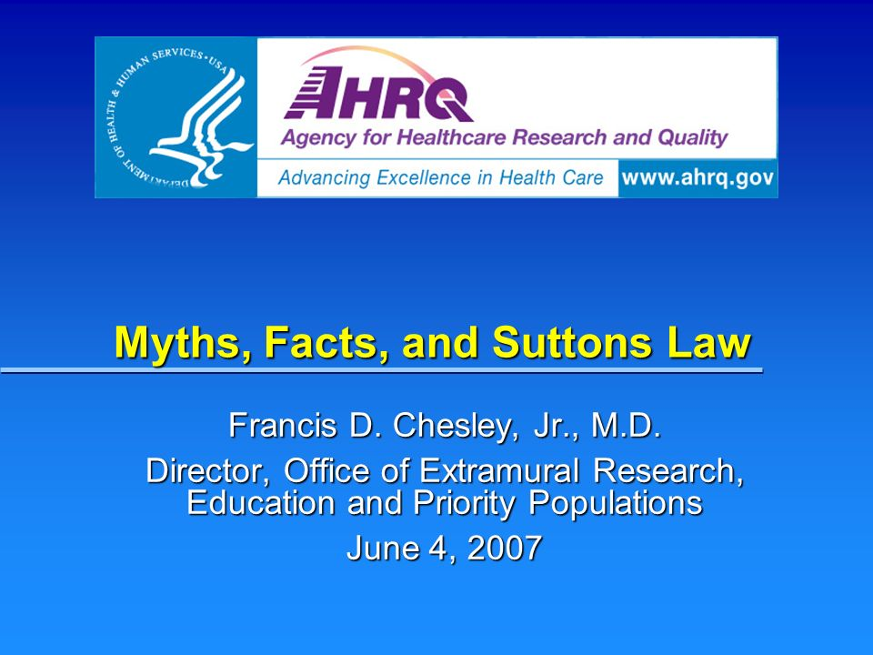 Myths, Facts, and Suttons Law Francis D. Chesley, Jr., M.D. Director, Office of Extramural Research, Education and Priority Populations June 4, 2007