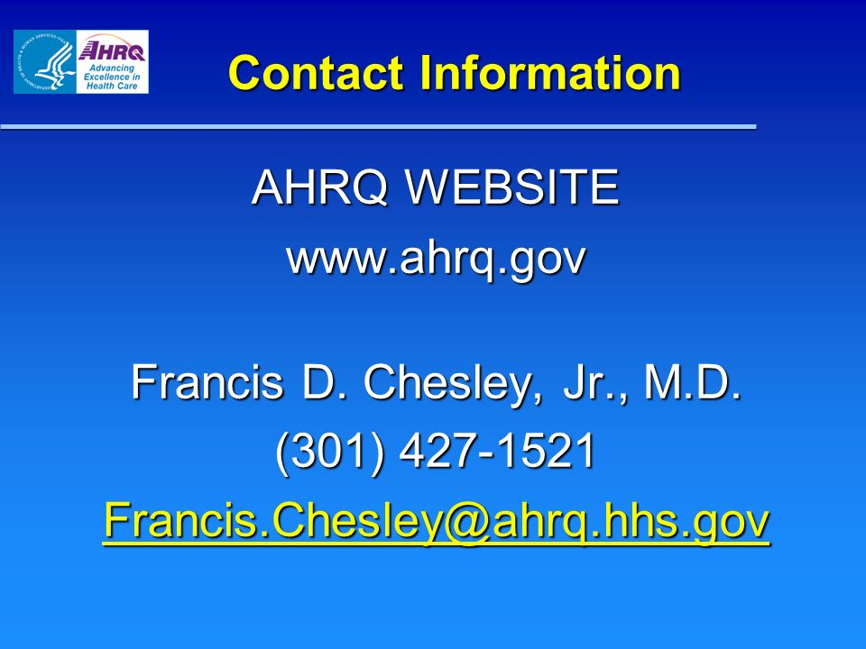 Contact Information AHRQ WEBSITE www.ahrq.gov Francis D. Chesley, Jr., M.D. (301) 427-1521 Francis.Chesley@ahrq.hhs.gov
