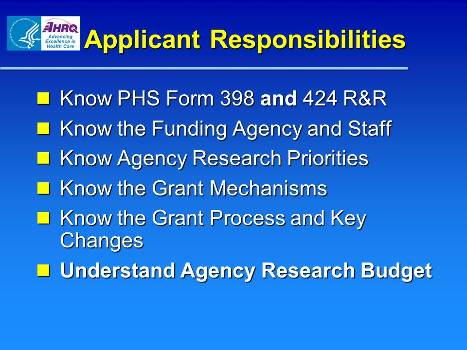 Applicant Responsibilities Know PHS Form 398 and 424 R&R Know PHS Form 398 and 424 R&R Know the Funding Agency and Staff Know the Funding Agency and S
