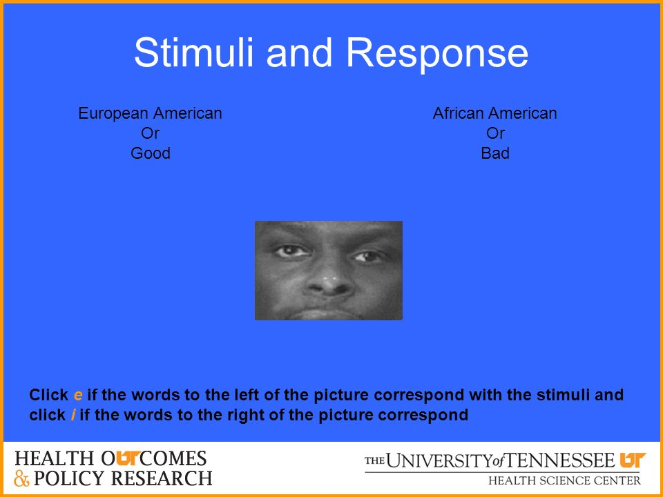 Stimuli and Response European American Or Good African American Or Bad Click e if the words to the left of the picture correspond with the stimuli and