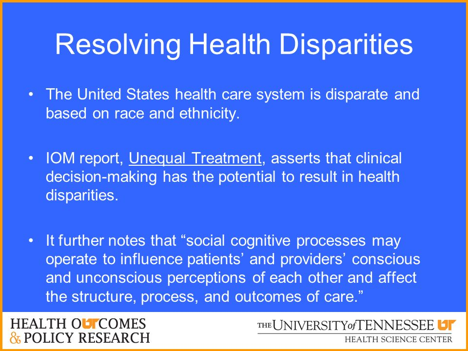 Resolving Health Disparities The United States health care system is disparate and based on race and ethnicity. IOM report, Unequal Treatment, asserts