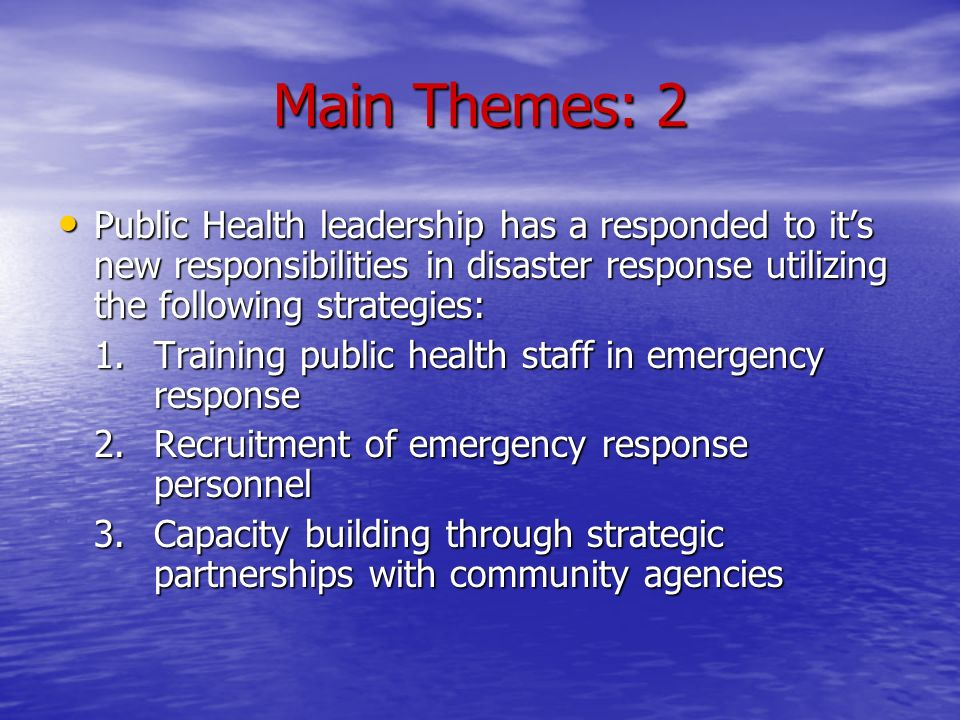 Main Themes: 2 Public Health leadership has a responded to its new responsibilities in disaster response utilizing the following strategies: Public Health leadership has a responded to its new responsibilities in disaster response utilizing the following strategies: 1.Training public health staff in emergency response 2.Recruitment of emergency response personnel 3.Capacity building through strategic partnerships with community agencies