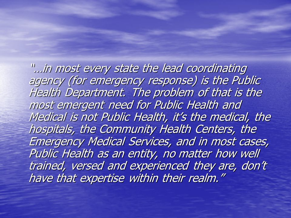 …in most every state the lead coordinating agency (for emergency response) is the Public Health Department.