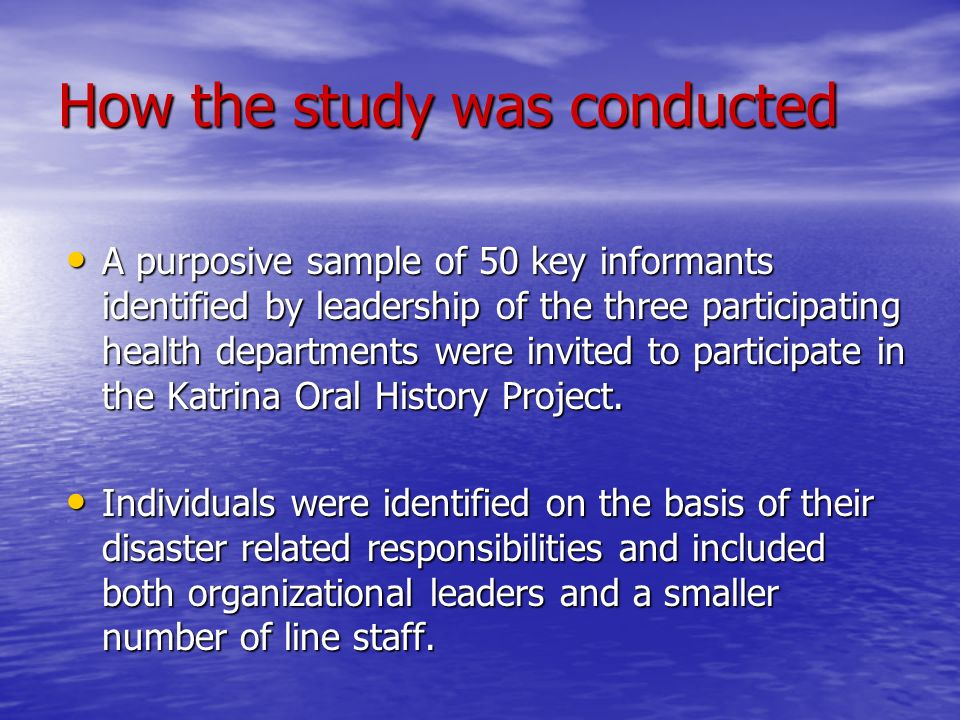 How the study was conducted A purposive sample of 50 key informants identified by leadership of the three participating health departments were invited to participate in the Katrina Oral History Project.