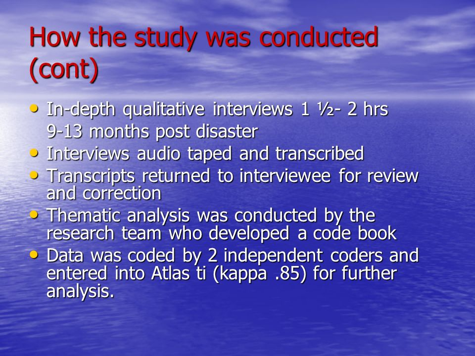 How the study was conducted (cont) In-depth qualitative interviews 1 ½- 2 hrs In-depth qualitative interviews 1 ½- 2 hrs 9-13 months post disaster Interviews audio taped and transcribed Interviews audio taped and transcribed Transcripts returned to interviewee for review and correction Transcripts returned to interviewee for review and correction Thematic analysis was conducted by the research team who developed a code book Thematic analysis was conducted by the research team who developed a code book Data was coded by 2 independent coders and entered into Atlas ti (kappa.85) for further analysis.