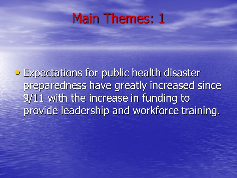 Main Themes: 1 Expectations for public health disaster preparedness have greatly increased since 9/11 with the increase in funding to provide leadership and workforce training.