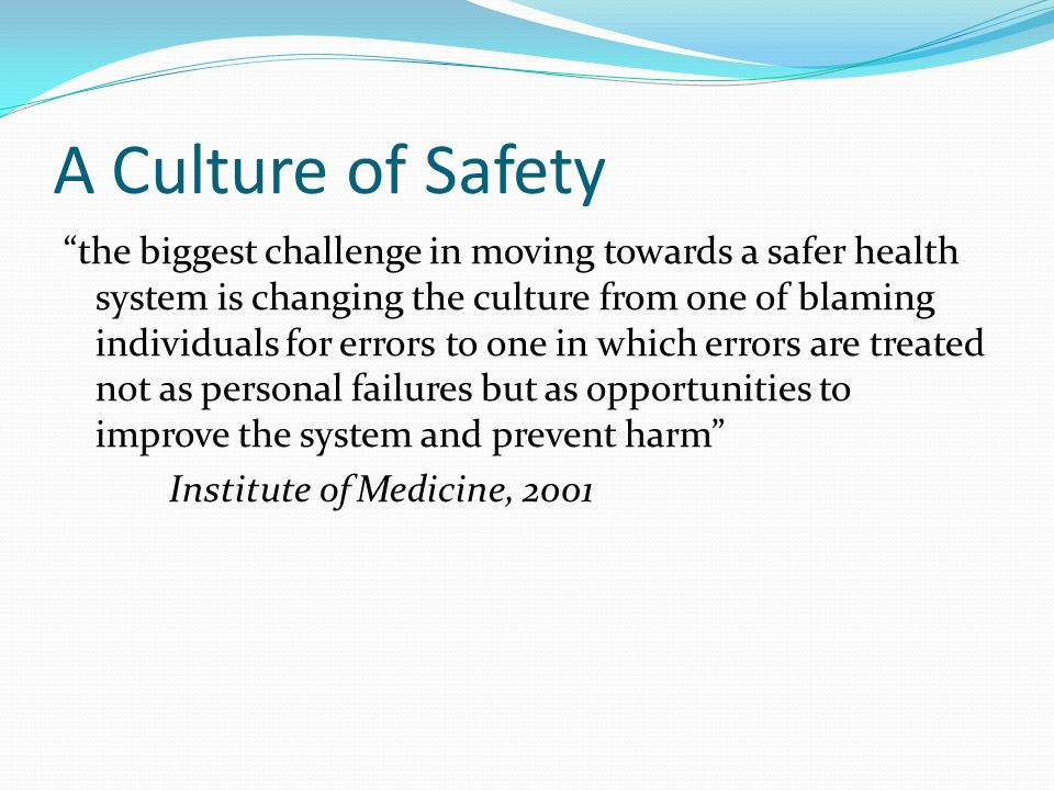 A Culture of Safety the biggest challenge in moving towards a safer health system is changing the culture from one of blaming individuals for errors t