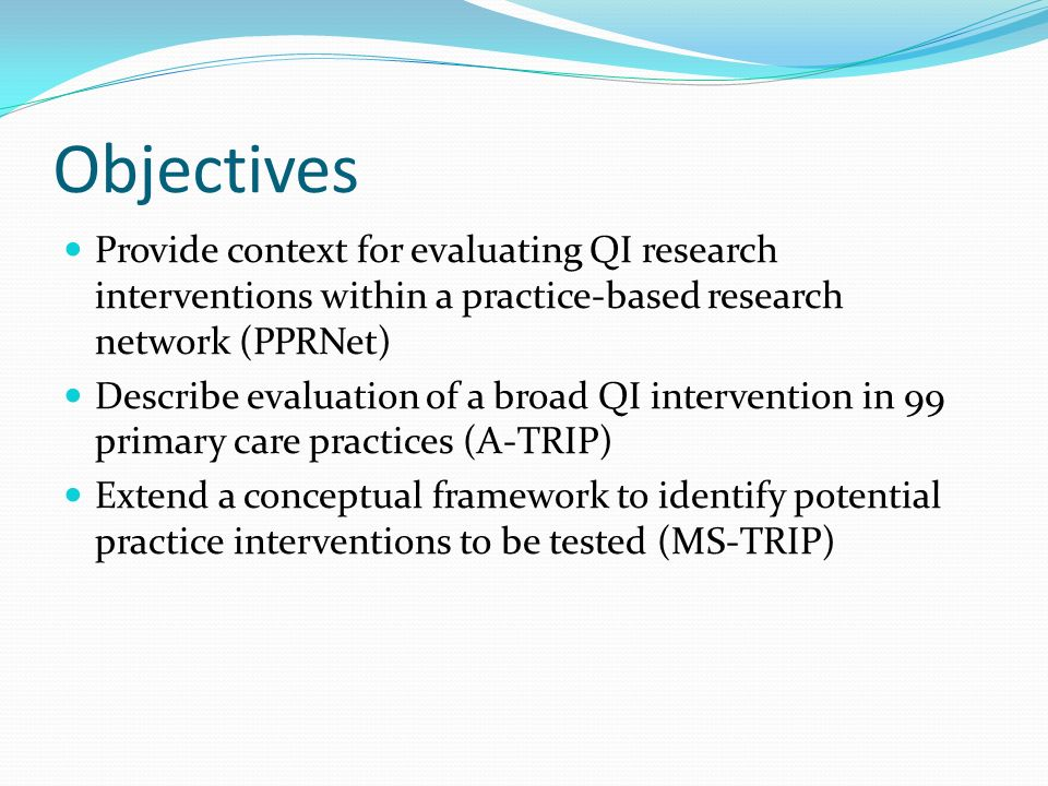 Objectives Provide context for evaluating QI research interventions within a practice-based research network (PPRNet) Describe evaluation of a broad Q