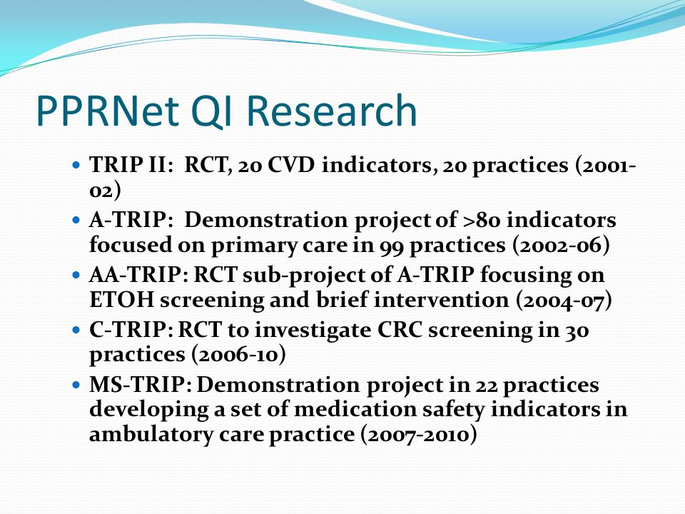 PPRNet QI Research TRIP II: RCT, 20 CVD indicators, 20 practices (2001- 02) A-TRIP: Demonstration project of >80 indicators focused on primary care in