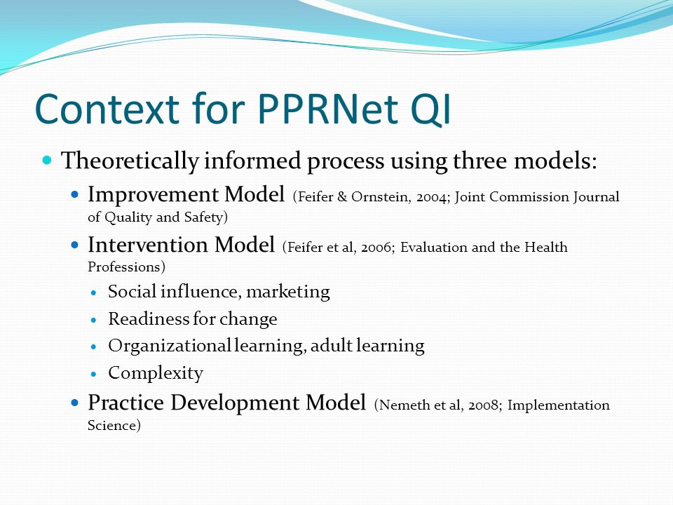 Context for PPRNet QI Theoretically informed process using three models: Improvement Model (Feifer & Ornstein, 2004; Joint Commission Journal of Quali