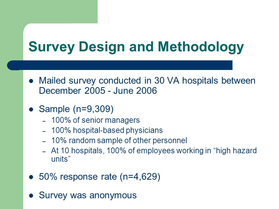 Survey Design and Methodology Mailed survey conducted in 30 VA hospitals between December June 2006 Sample (n=9,309) – 100% of senior managers – 100% hospital-based physicians – 10% random sample of other personnel – At 10 hospitals, 100% of employees working in high hazard units 50% response rate (n=4,629) Survey was anonymous