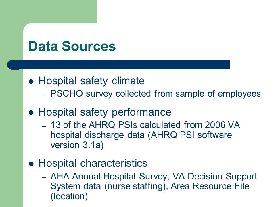 Data Sources Hospital safety climate – PSCHO survey collected from sample of employees Hospital safety performance – 13 of the AHRQ PSIs calculated from 2006 VA hospital discharge data (AHRQ PSI software version 3.1a) Hospital characteristics – AHA Annual Hospital Survey, VA Decision Support System data (nurse staffing), Area Resource File (location)