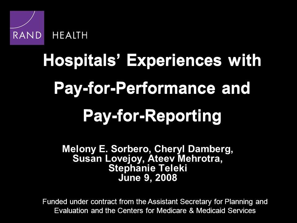 Hospitals Experiences with Pay-for-Performance and Pay-for-Reporting Melony E. Sorbero, Cheryl Damberg, Susan Lovejoy, Ateev Mehrotra, Stephanie Telek