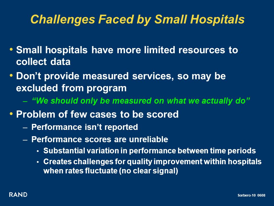 Sorbero-10 0608 Challenges Faced by Small Hospitals Small hospitals have more limited resources to collect data Dont provide measured services, so may be excluded from program –We should only be measured on what we actually do Problem of few cases to be scored –Performance isnt reported –Performance scores are unreliable Substantial variation in performance between time periods Creates challenges for quality improvement within hospitals when rates fluctuate (no clear signal)